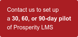 Contact us to set up   a 30, 60,or 90-day pilot   of Prosperity LMS