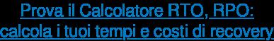 Prova il Calcolatore RTO, RPO: calcola i tuoi tempi e costi di recovery