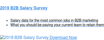 2019 B2B Salary Survey   * Salary data for the most common jobs in B2B marketing   * What you should be paying your current team to retain them Download Now