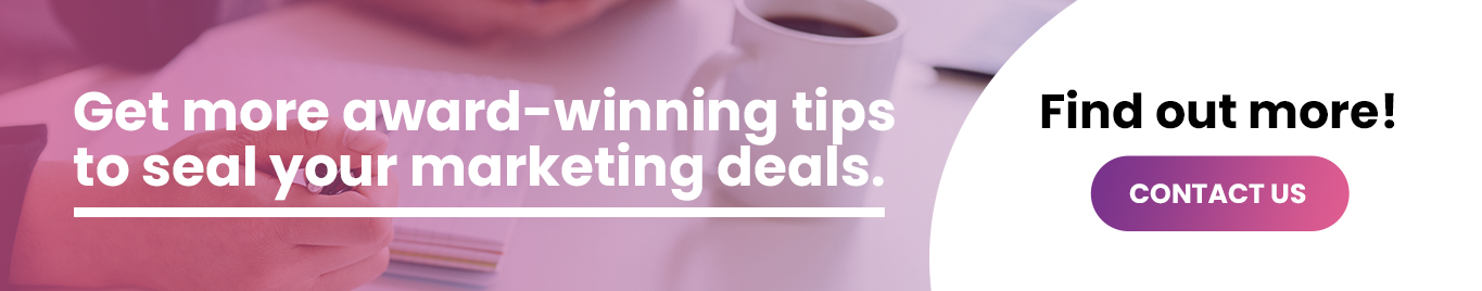 Get more award-winning tips to seal your marketing deals. Contact us today.