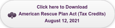 Click here to Download American Rescue Plan Act (Tax Credits)  August 12, 2021