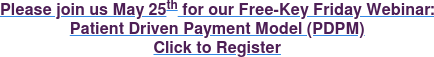 Please join us May 25th for our Free-Key Friday Webinar: Patient Driven Payment Model (PDPM) Click to Register