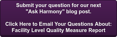 "Submit your question for our next  ""Ask Harmony"" blog post.  Click Here to Email Your Questions About:  Facility Level Quality Measure Report"