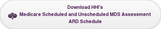 Download HHI's Medicare Scheduled and Unscheduled MDS Assessment  ARD Schedule