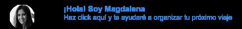 ¡Hola! Soy Magdalena Haz click aquí y te ayudaré a organizar tu próximo viaje
