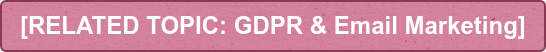 [RELATED TOPIC: GDPR & Email Marketing]