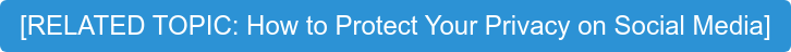 [RELATED TOPIC: How to Protect Your Privacy on Social Media]