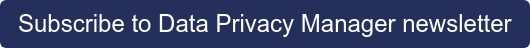Subscribe to Data Privacy Manager newsletter