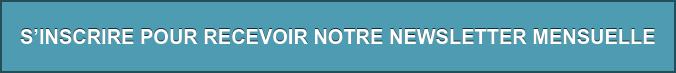 S'INSCRIRE POUR RECEVOIR NOTRE NEWSLETTER MENSUELLE