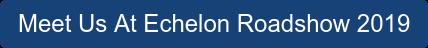 Meet Us At Echelon Roadshow 2019