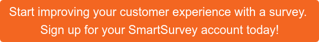 Start improving your customer experience with a survey.  Sign up for your SmartSurvey account today!