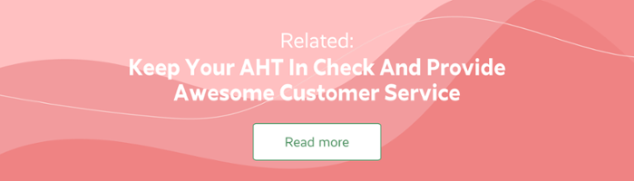 Keep your AHT in check and provide awesome customer service