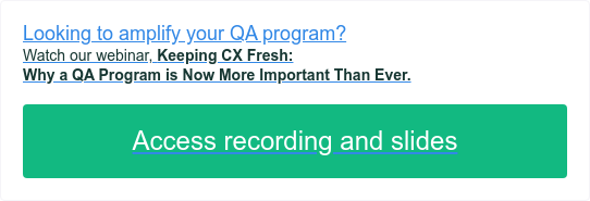 Looking to amplify your QA program? Watch our webinar,  Keeping CX Fresh:  Why a QA Program is Now More Important Than Ever.  Access recording and slides