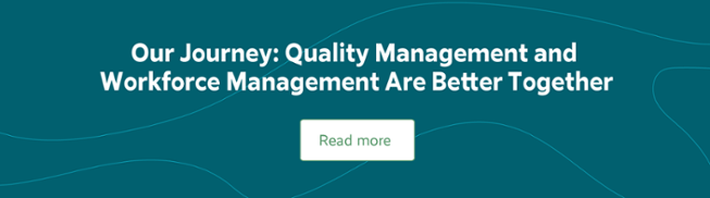 Our Journey: Quality Management and Workforce Management Are Better Together