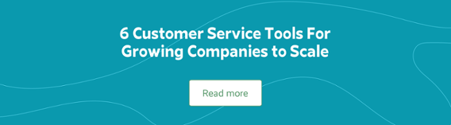 6 Customer Service Tools For Growing Companies to Scale