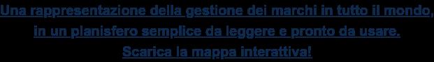 Una rappresentazione della gestione dei marchi in tutto il mondo,  in un planisfero semplice da leggere e pronto da usare. Scarica la mappa interattiva!