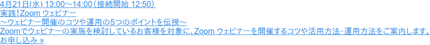 4月21日(水) 13:00~14:00(接続開始 12:50)  実践!Zoom ウェビナー ~ウェビナー開催のコツや運用の5つのポイントを伝授~  Zoomでウェビナーの実施を検討しているお客様を対象に、Zoom ウェビナーを開催するコツや活用方法・運用方法をご案内します。 お申し込み »