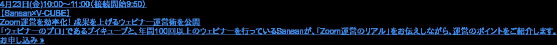4月23日(金)10:00〜11:00(接続開始9:50)  【Sansan×V-CUBE】  Zoom運営を効率化! 成果を上げるウェビナー運営術を公開   「ウェビナーのプロ」であるブイキューブと、年間100回以上のウェビナーを行っているSansanが、「Zoom運営のリアル」をお伝えしながら、運営のポイントをご紹介します。 お申し込み »