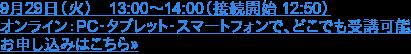 9月29日(火) 13:00~14:00(接続開始 12:50)  オンライン:PC・タブレット・スマートフォンで、どこでも受講可能 お申し込みはこちら»