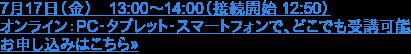 7月17(金) 13:00~14:00(接続開始 12:50)  オンライン:PC・タブレット・スマートフォンで、どこでも受講可能 お申し込みはこちら»