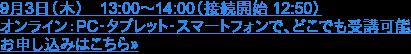 9月3日(木) 13:00~14:00(接続開始 12:50)  オンライン:PC・タブレット・スマートフォンで、どこでも受講可能 お申し込みはこちら»
