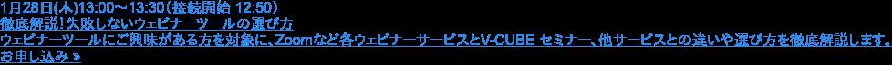 1月28日(木)13:00~13:30(接続開始 12:50)  徹底解説!失敗しないウェビナーツールの選び方  ウェビナーツールにご興味がある方を対象に、Zoomなど各ウェビナーサービスとV-CUBE セミナー、他サービスとの違いや選び方を徹底解説します。 お申し込み »