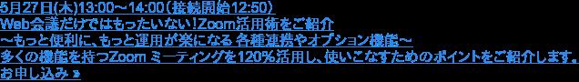 5月27日(木)13:00〜14:00(接続開始12:50)  Web会議だけではもったいない!Zoom活用術をご紹介 ~もっと便利に、もっと運用が楽になる 各種連携やオプション機能~  多くの機能を持つZoom ミーティングを120%活用し、使いこなすためのポイントをご紹介します。 お申し込み »