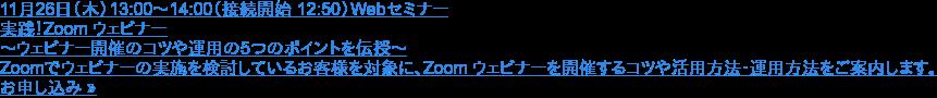 11月26日(木)13:00~14:00(接続開始 12:50)Webセミナー  実践!Zoom ウェビナー ~ウェビナー開催のコツや運用の5つのポイントを伝授~  Zoomでウェビナーの実施を検討しているお客様を対象に、Zoom ウェビナーを開催するコツや活用方法・運用方法をご案内します。 お申し込み »
