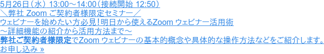 2021年5月26日(水) 13:00~14:00(接続開始 12:50)  \弊社 Zoom ご契約者様限定セミナー/ Zoom ウェビナーを始めたい方必見! 明日から使えるZoom ウェビナー活用術 ~詳細機能の紹介から活用方法まで~  弊社ご契約者様限定でZoom ウェビナーの基本的概念や具体的な操作方法などをご紹介します。 お申し込み »