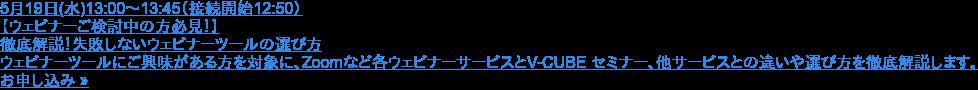 5月19日(水)13:00〜13:45(接続開始12:50)  【ウェビナーご検討中の方必見!】 徹底解説!失敗しないウェビナーツールの選び方  ウェビナーツールにご興味がある方を対象に、Zoomなど各ウェビナーサービスとV-CUBE セミナー、他サービスとの違いや選び方を徹底解説します。 お申し込み »