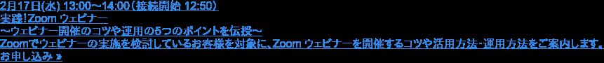 2月17日(水) 13:00~14:00(接続開始 12:50)  実践!Zoom ウェビナー ~ウェビナー開催のコツや運用の5つのポイントを伝授~  Zoomでウェビナーの実施を検討しているお客様を対象に、Zoom ウェビナーを開催するコツや活用方法・運用方法をご案内します。 お申し込み »