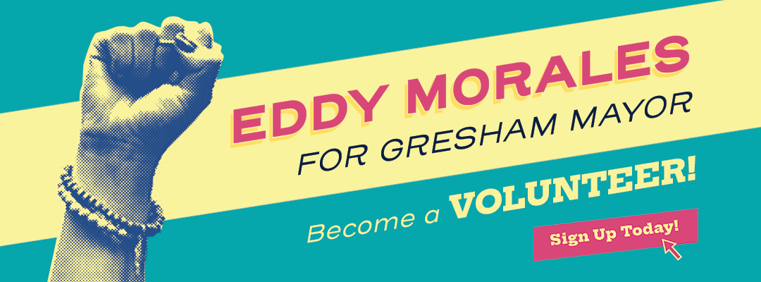 Eddy Morales for Gresham Mayor - Become a Volunteer! Sign Up Today!