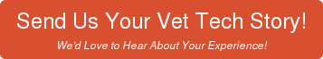 Send Us Your Vet Tech Story! We'd Love to Hear About Your Experience!