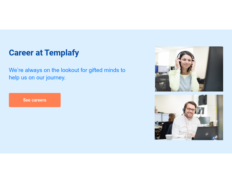 Career at Templafy  We're always on the lookout for gifted minds to help us on our journey. See careers