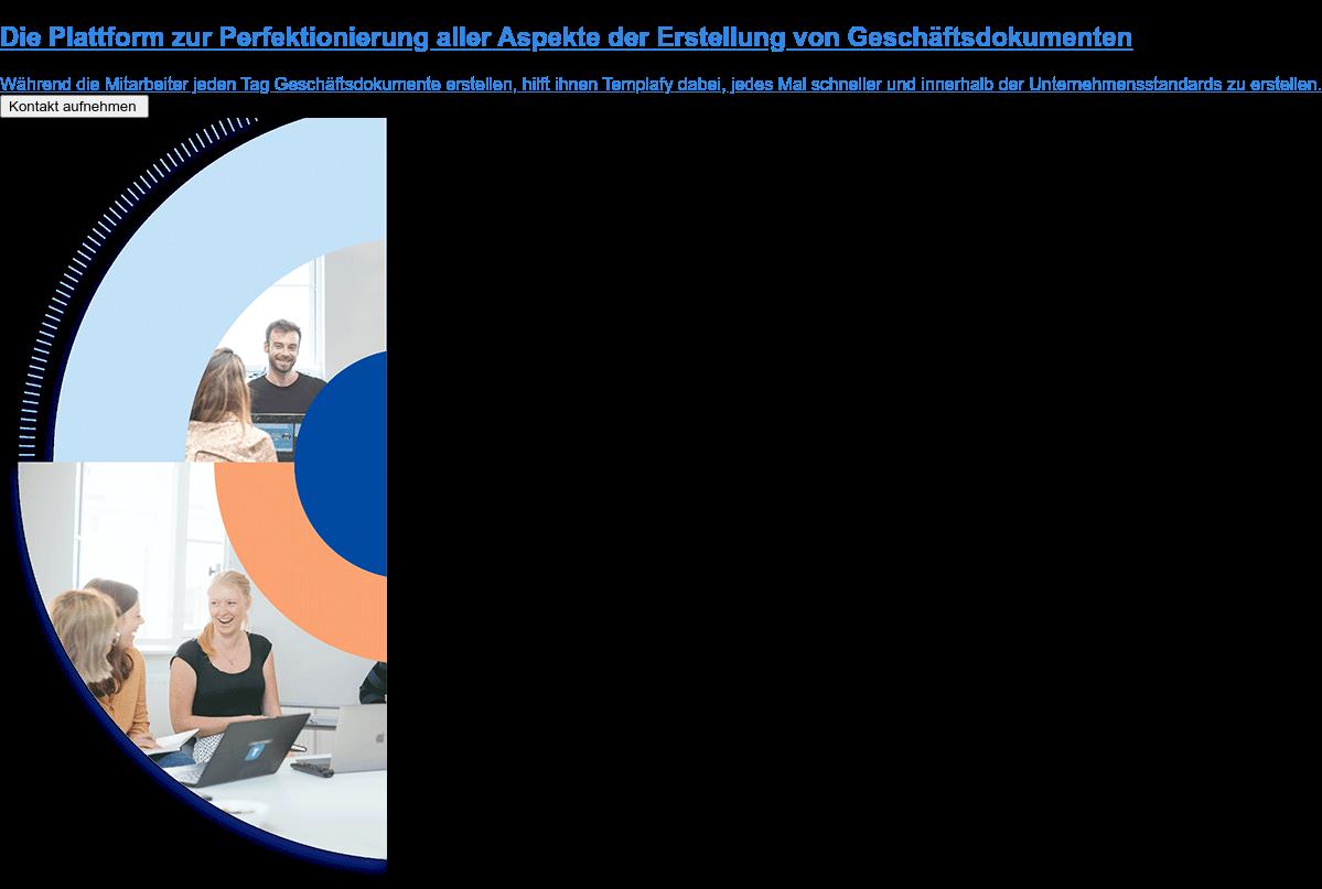 Die Plattform zur Perfektionierung aller Aspekte der Erstellung von  Geschäftsdokumenten  Während die Mitarbeiter jeden Tag Geschäftsdokumente erstellen, hilft ihnen  Templafy dabei, jedes Mal schneller und innerhalb der Unternehmensstandards zu  erstellen. Kontakt aufnehmen