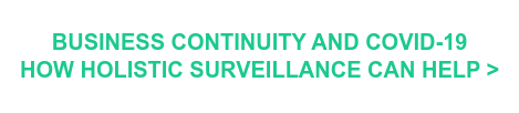 BUSINESS CONTINUITY AND COVID-19 HOW HOLISTIC SURVEILLANCE CAN HELP >