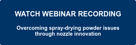 WATCH WEBINAR RECORDING  Overcoming spray-drying powder issues  through nozzle innovation