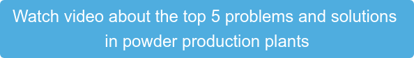 Watch video about the top 5 problems and solutions  in powder production plants
