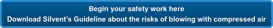 Begin your safety work here  DownloadSilvent's Guideline about the risks of blowing with compressed air
