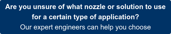 Are you unsure of what nozzle or solution to use  for a certain type of application? Our expert engineers can help you choose