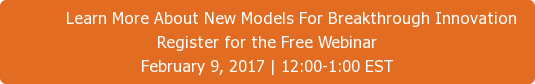 Learn More About New Models For Breakthrough Innovation Register for the Free Webinar February 9, 2017 | 12:00-1:00 EST