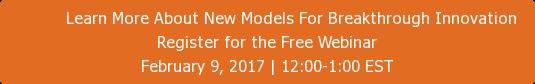 Learn More About New Models For Breakthrough Innovation Register for the Free Webinar February 9, 2017 | 12:00-1:00 EST