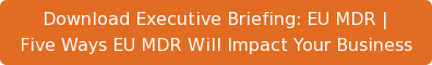 Download Executive Briefing: EU MDR | Five Ways EU MDR Will Impact Your Business