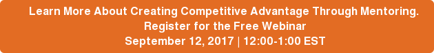 Learn More About Creating Competitive Advantage Through Mentoring.    Register for the Free Webinar  September 12, 2017 | 12:00-1:00 EST