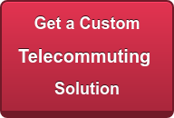 Get a Custom Telecommuting  Solution