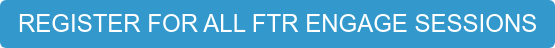 REGISTER FOR ALL FTR ENGAGE SESSIONS
