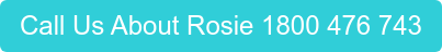 Call Us About Rosie 1800 476 743