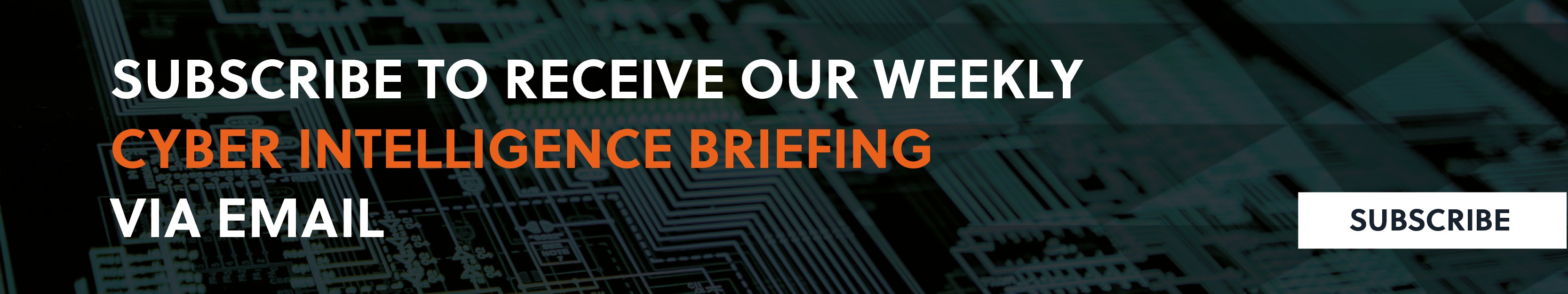 SUBSCRIBE TO RECEIVE OUR WEEKLY CYBER THREAT INTELLIGENCE BRIEFING VIA EMAIL