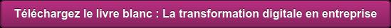 Téléchargez le livre blanc : La transformation digitale en entreprise