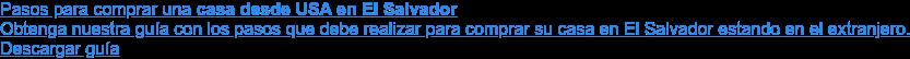 Pasos para comprar una casa desde USA en El Salvador  Obtenga nuestra guía con los pasos que debe realizar para comprar su casa en  El Salvador estando en el extranjero.  Descargar guía